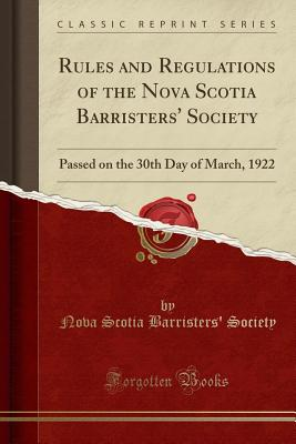 Rules and Regulations of the Nova Scotia Barristers' Society: Passed on the 30th Day of March, 1922 (Classic Reprint) - Society, Nova Scotia Barristers
