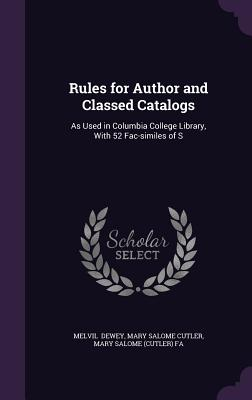 Rules for Author and Classed Catalogs: As Used in Columbia College Library, with 52 Fac-Similes of S - Dewey, Mary Salome Cutler Mary Salome (
