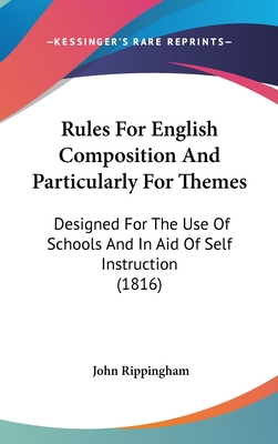Rules for English Composition and Particularly for Themes: Designed for the Use of Schools and in Aid of Self Instruction (1816) - Rippingham, John