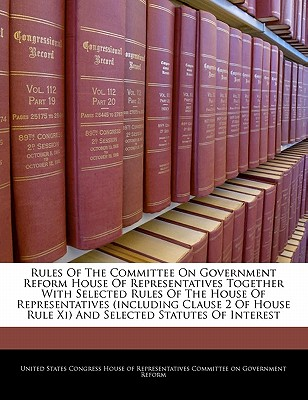 Rules of the Committee on Government Reform House of Representatives Together with Selected Rules of the House of Representatives (Including Clause 2 of House Rule XI) and Selected Statutes of Interest - United States Congress House of Represen (Creator)