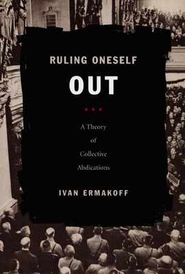 Ruling Oneself Out: A Theory of Collective Abdications - Ermakoff, Ivan
