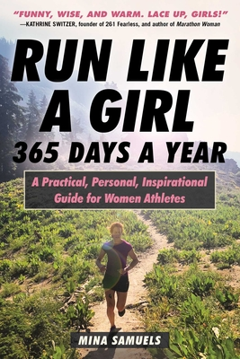 Run Like a Girl 365 Days a Year: A Practical, Personal, Inspirational Guide for Women Athletes - Samuels, Mina