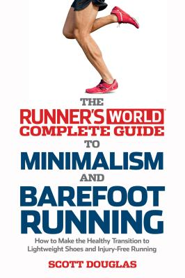 Runner's World Complete Guide to Minimalism and Barefoot Running: How to Make the Healthy Transition to Lightweight Shoes and Injury-Free Running - Douglas, Scott