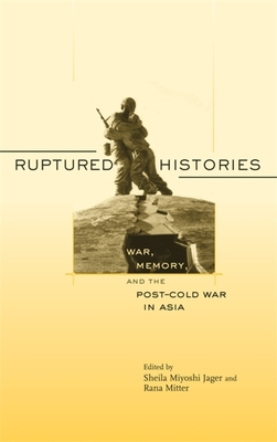 Ruptured Histories: War, Memory, and the Post-Cold War in Asia - Jager, Sheila Miyoshi (Editor), and Mitter, Rana (Editor)
