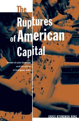Ruptures of American Capital: Women of Color Feminism and the Culture of Immigrant Labor - Hong, Grace Kyungwon