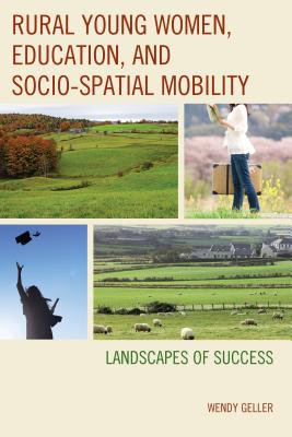 Rural Young Women, Education, and Socio-Spatial Mobility: Landscapes of Success - Geller, Wendy