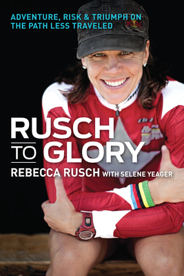 Rusch to Glory: Adventure, Risk & Triumph on the Path Less Traveled - Rusch, Rebecca, and Yeager, Selene, and Burnett, Mark (Foreword by)