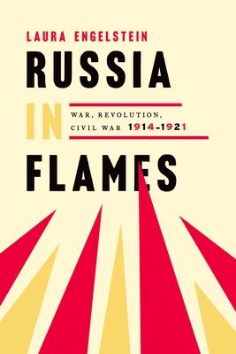 Russia in Flames: War, Revolution, Civil War, 1914-1921 - Engelstein, Laura