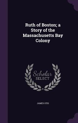 Ruth of Boston; A Story of the Massachusetts Bay Colony - Otis, James