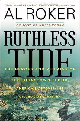 Ruthless Tide: The Heroes and Villains of the Johnstown Flood, America's Astonishing Gilded Age Disaster - Roker, Al