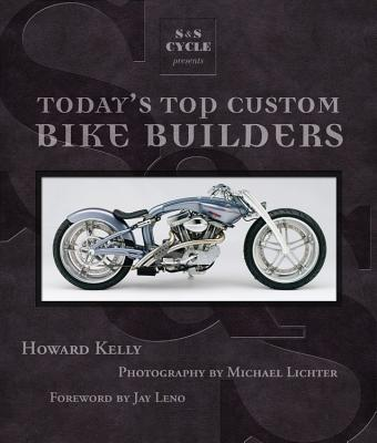 S&S Cycle Presents Today's Top Custom Bike Builders - Kelly, Howard, and Lichter, Michael (Photographer), and James, Jesse (Foreword by)