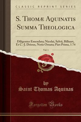 S. Thomµ Aquinatis Summa Theologica, Vol. 1: Diligenter Emendata; Nicolai, Sylvii, Billuart, Et C.-J. Drioux, Notis Ornata; Pars Prima, 1 74 (Classic Reprint) - Aquinas, Saint Thomas