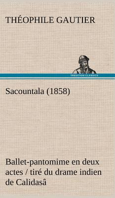 Sacountala (1858) Ballet-Pantomime En Deux Actes / Tire Du Drame Indien de Calidasa - Gautier, Theophile