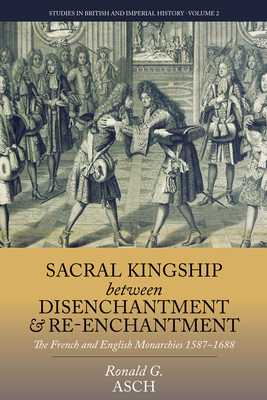 Sacral Kingship Between Disenchantment and Re-enchantment: The French and English Monarchies 1587-1688 - Asch, Ronald G.