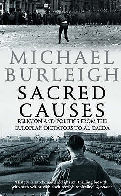 Sacred Causes: Religion and Politics from the European Dictators to Al Qaeda - Burleigh, Michael