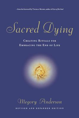 Sacred Dying: Creating Rituals for Embracing the End of Life - Anderson, Megory, and Moore, Thomas (Foreword by)
