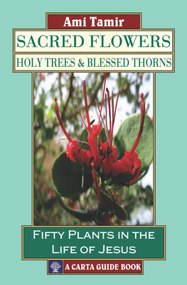 Sacred Flowers, Holy Trees, & Blessed Thorns: Fifty Plants in the Life of Jesus - Tamir, Ami