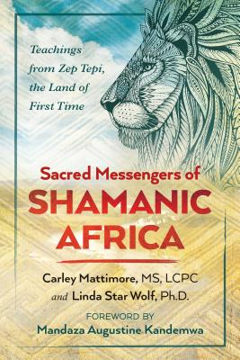 Sacred Messengers of Shamanic Africa: Teachings from Zep Tepi, the Land of First Time - Mattimore, Carley, MS, and Star Wolf, Linda, Ph.D., and Kandemwa, Mandaza Augustine (Foreword by)