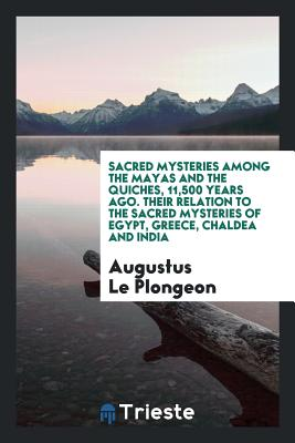 Sacred Mysteries Among the Mayas and the Quiches, 11,500 Years Ago. Their Relation to the Sacred Mysteries of Egypt, Greece, Chaldea and India - Le Plongeon, Augustus