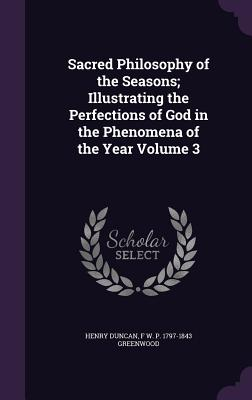 Sacred Philosophy of the Seasons; Illustrating the Perfections of God in the Phenomena of the Year Volume 3 - Duncan, Henry, and Greenwood, F W P 1797-1843