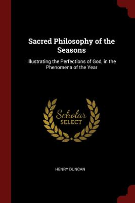 Sacred Philosophy of the Seasons: Illustrating the Perfections of God, in the Phenomena of the Year - Duncan, Henry