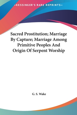 Sacred Prostitution; Marriage by Capture; Marriage Among Prisacred Prostitution; Marriage by Capture; Marriage Among Primitive Peoples and Origin of Serpent Worship Mitive Peoples and Origin of Serpent Worship - Wake, G S
