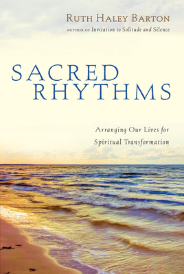 Sacred Rhythms: Arranging Our Lives for Spiritual Transformation - Barton, Ruth Haley