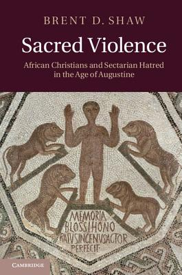 Sacred Violence: African Christians and Sectarian Hatred in the Age of Augustine - Shaw, Brent D