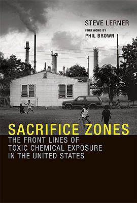 Sacrifice Zones: The Front Lines of Toxic Chemical Exposure in the United States - Lerner, Steve, and Brown, Phil, Professor (Foreword by)