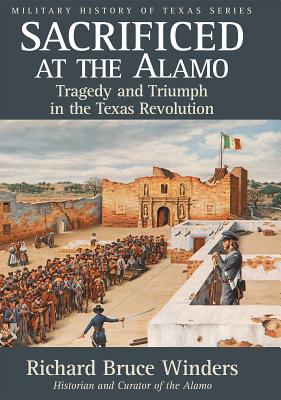 Sacrificed at the Alamo: Tragedy and Triumph in the Texas Revolution - Winders, Richard Bruce