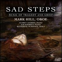 Sad Steps: Music of Tragedy and Grief - Audrey Andrist (piano); Katherine Murdock (viola); Mark Hill (oboe); Xak Bjerken (piano)
