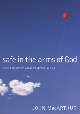 Safe in the Arms of God: Truth from Heaven about the Death of a Child - MacArthur, John F