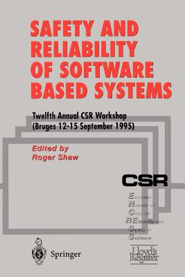 Safety and Reliability of Software Based Systems: Twelfth Annual Csr Workshop (Bruges, 12-15 September 1995) - Shaw, Roger (Editor)