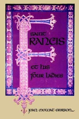 Saint Francis and His Four Ladies - Erikson, Joan M.