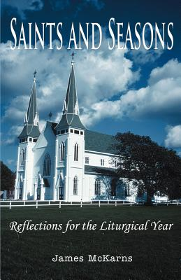 Saints and Seasons: Reflections for the Liturgical Year - McKarns, James, Reverend