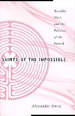 Saints of the Impossible: Bataille, Weil, and the Politics of the Sacred - Irwin, Alexander