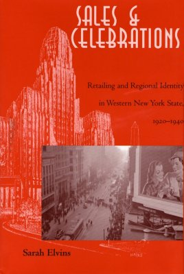 Sales & Celebrations: Retailing and Regional Identity in Western New York State, 1920-1940 - Elvins, Sarah