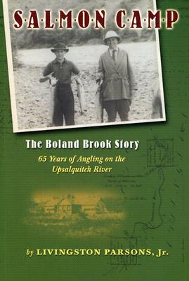 Salmon Camp: The Boland Brook Story: 65 Years of Angling on the Upsalquitch River - Parsons, Livingston, Jr.