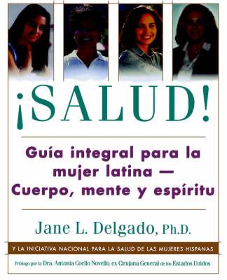Salud!: Guia Para La Salud Integral de La Mujer Latina: Mente y Espiritu - Delgado, Jane L, and National Hispanic Women's Health Initiative, and Novello, Antonia C, PhD (Foreword by)
