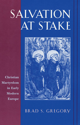 Salvation at Stake: Christian Martyrdom in Early Modern Europe - Gregory, Brad S