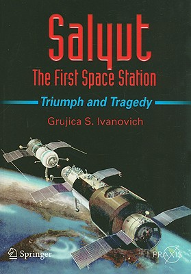 Salyut: The First Space Station: Triumph and Tragedy - Ivanovich, Grujica S