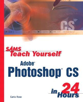 Sams Teach Yourself Adobe Photoshop CS in 24 Hours - Rose, Carla