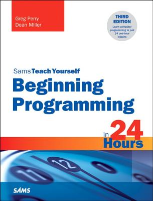 Sams Teach Yourself: Beginning Programming in 24 Hours - Perry, Greg, and Miller, Dean