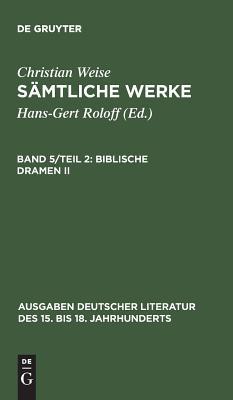 Samtliche Werke, Band 5/Teil 2, Biblische Dramen II - Weise, Christian, and Lindberg, John D (Editor)