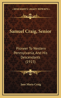 Samuel Craig, Senior Samuel Craig, Senior: Pioneer to Western Pennsylvania, and His Descendants (1915) Pioneer to Western Pennsylvania, and His Descendants (1915) - Craig, Jane Maria (Editor)