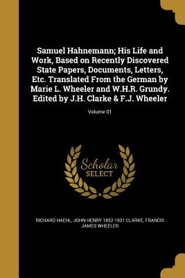 Samuel Hahnemann; His Life and Work, Based on Recently Discovered State Papers, Documents, Letters, Etc. Translated from the German by Marie L. Wheeler and W.H.R. Grundy. Edited by J.H. Clarke & F.J. Wheeler; Volume 01 - Haehl, Richard, and Clarke, John Henry 1852-1931, and Wheeler, Francis James