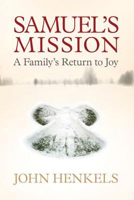 Samuel's Mission: A Longed-For Birth, a Devastating Tragedy, a Return to Joy - Henkel, John