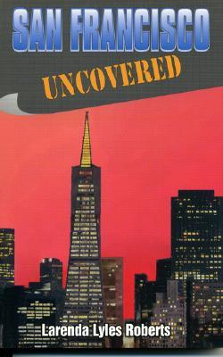 San Francisco Uncovered - Roberts, Larenda Lyles