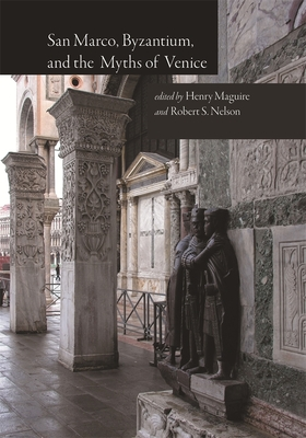 San Marco, Byzantium, and the Myths of Venice - Maguire, Henry (Editor), and Nelson, Robert S (Editor)
