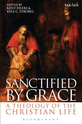 Sanctified by Grace: A Theology of the Christian Life - Eilers, Kent (Editor), and Strobel, Kyle C. (Editor)